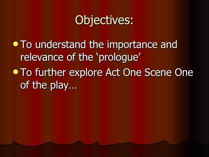 Objectives: <ul><li>To understand the importance and relevance of the 'prologue' </li></ul><ul><li>To further explore Act ...