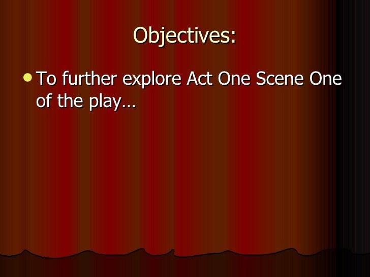 Objectives: <ul><li>To further explore Act One Scene One of the play… </li></ul>