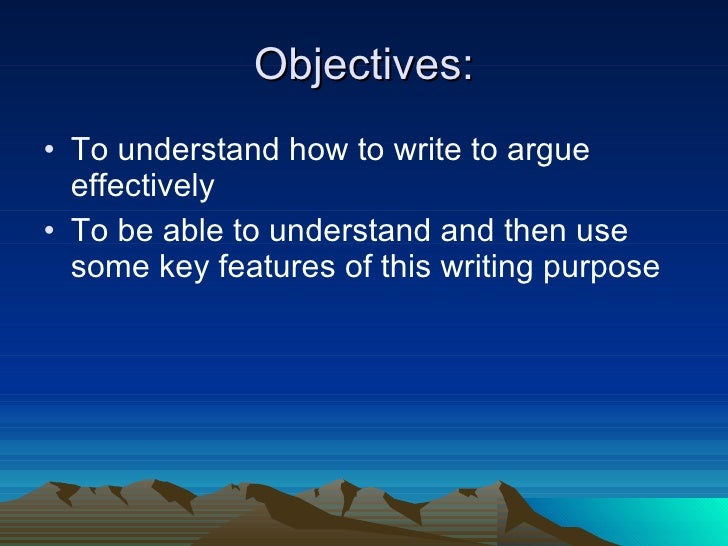 Objectives: <ul><li>To understand how to write to argue effectively  </li></ul><ul><li>To be able to understand and then u...