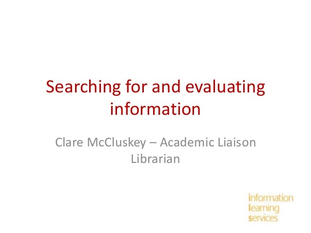 Searching for and evaluating information Clare McCluskey – Academic Liaison Librarian