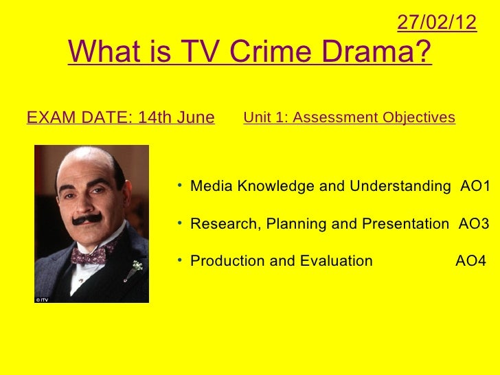 27/02/12    What is TV Crime Drama?EXAM DATE: 14th June    Unit 1: Assessment Objectives               • Media Knowledge a...