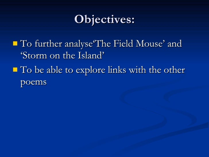 Objectives: <ul><li>To further analyse'The Field Mouse' and 'Storm on the Island' </li></ul><ul><li>To be able to explore ...
