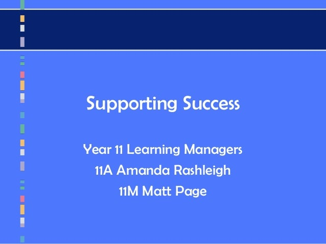 Supporting Success Year 11 Learning Managers 11A Amanda Rashleigh 11M Matt Page