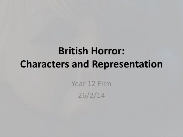 British Horror: Characters and Representation Year 12 Film 26/2/14