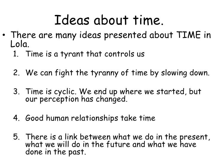 Ideas about time. <br />There are many ideas presented about TIME in Lola. <br />Time is a tyrant that controls us<br />We...