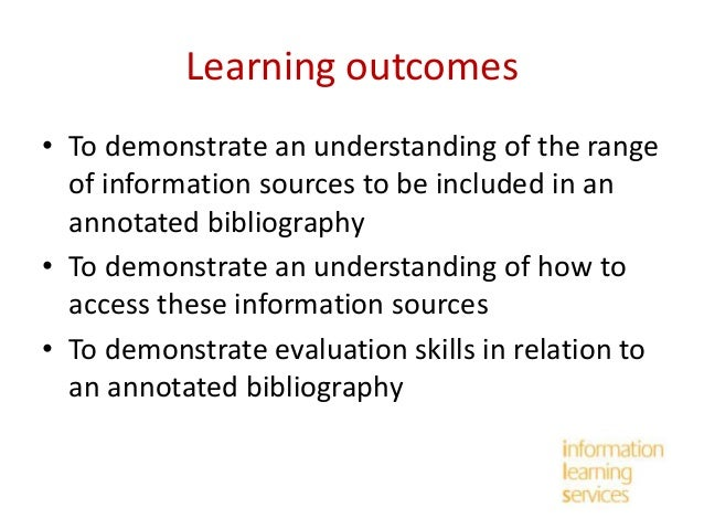 Learning outcomes • To demonstrate an understanding of the range of information sources to be included in an annotated bib...