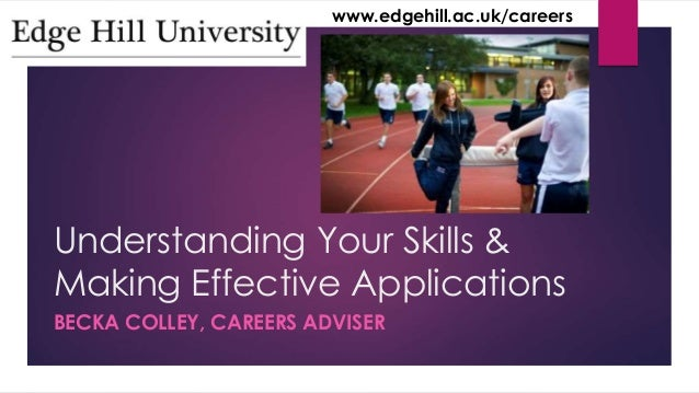 www.edgehill.ac.uk/careers  Understanding Your Skills &  Making Effective Applications  BECKA COLLEY, CAREERS ADVISER