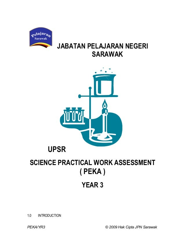 JABATAN PELAJARAN NEGERI SARAWAK  UPSR SCIENCE PRACTICAL WORK ASSESSMENT  ( PEKA ) YEAR 3  1.0  INTRODUCTION  PEKA/YR3  © ...