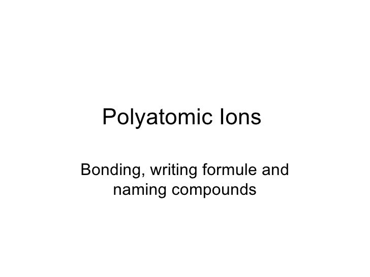 Polyatomic Ions  Bonding, writing formule and naming compounds