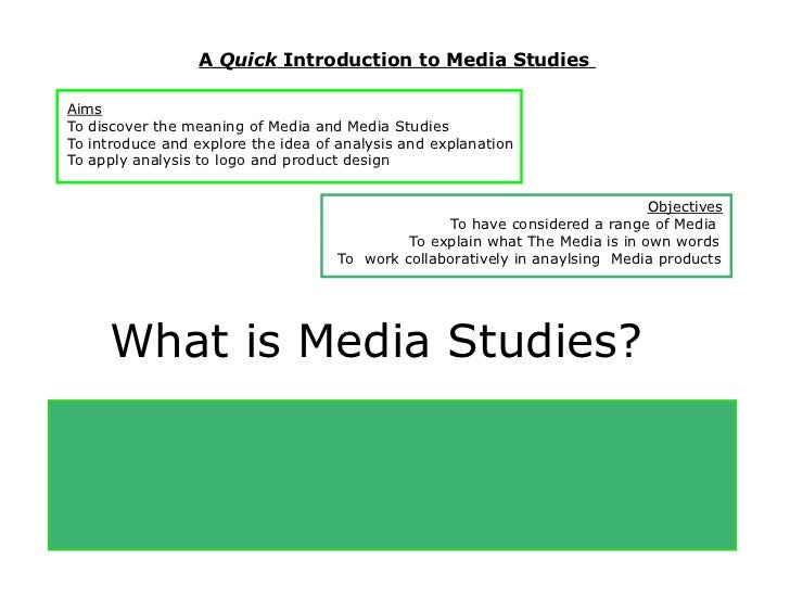 A Quick Introduction to Media Studies Aims To discover the meaning of Media and Media Studies To introduce and explore the...