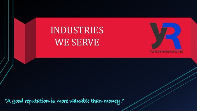 """INDUSTRIES WE SERVE """"A good reputation is more valuable than money."""""""