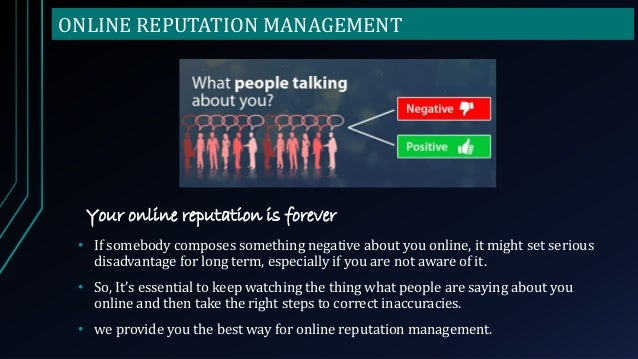 ONLINE REPUTATION MANAGEMENT Your online reputation is forever • If somebody composes something negative about you online,...