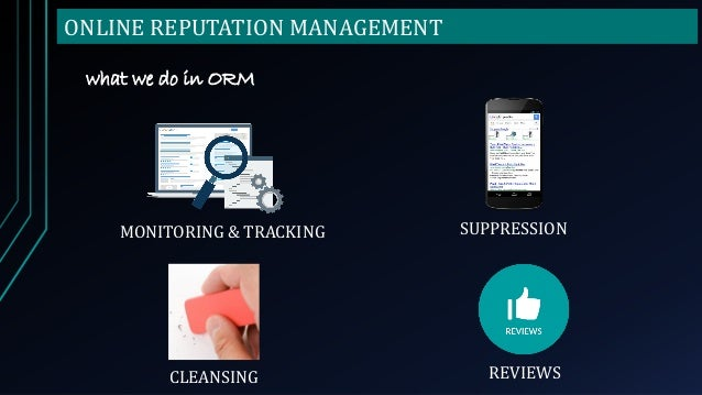 ONLINE REPUTATION MANAGEMENT what we do in ORM MONITORING & TRACKING CLEANSING SUPPRESSION REVIEWS