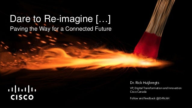 Paving the Way for a Connected Future Dare to Re-imagine […] Dr. Rick Huijbregts VP, DigitalTransformation and Innovation ...