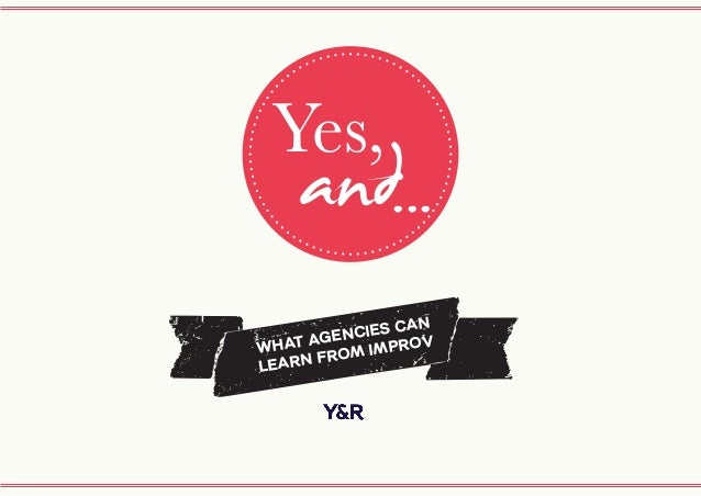 a Yes, and... WHAT AGENCIES CAN LEARN FROM IMPROV