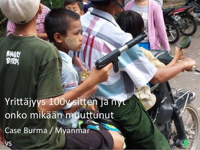 Yri$äjyys  100v  si$en  ja  nyt   onko  mikään  muu$unut   Case  Burma  /  Myanmar   vs