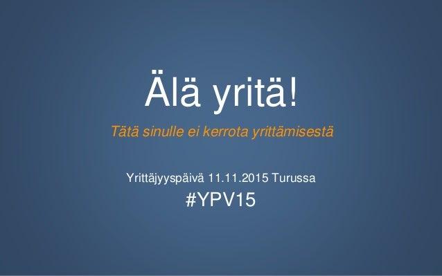 Älä yritä! Tätä sinulle ei kerrota yrittämisestä Yrittäjyyspäivä 11.11.2015 Turussa #YPV15