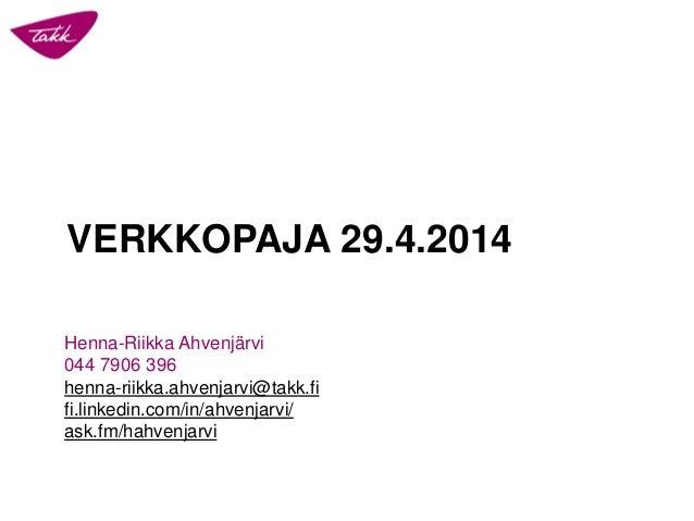 VERKKOPAJA 29.4.2014 Henna-Riikka Ahvenjärvi 044 7906 396 henna-riikka.ahvenjarvi@takk.fi fi.linkedin.com/in/ahvenjarvi/ a...