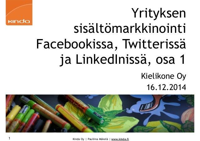 Kinda Oy | Pauliina Mäkelä | www.kinda.fi1 Yrityksen sisältömarkkinointi Facebookissa, Twitterissä ja LinkedInissä, osa 1 ...