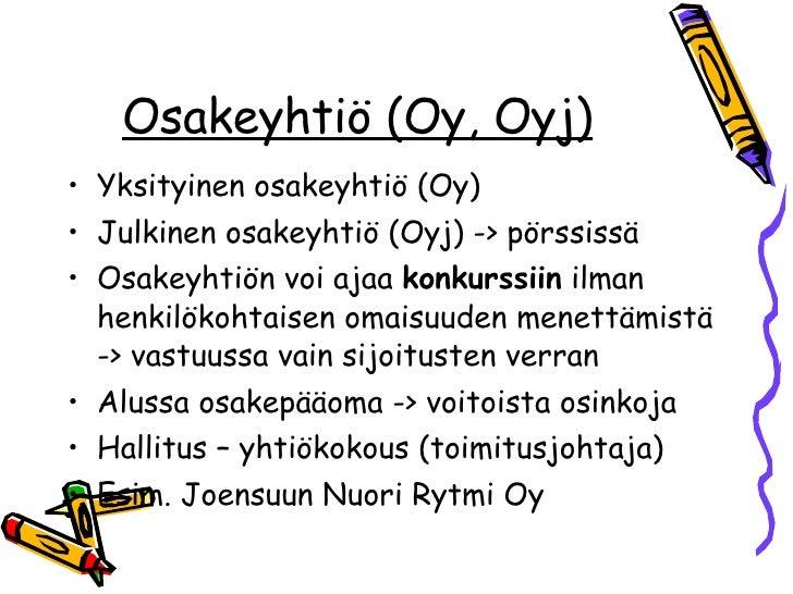 Osakeyhtiö (Oy, Oyj) <ul><li>Yksityinen osakeyhtiö (Oy) </li></ul><ul><li>Julkinen osakeyhtiö (Oyj) -> pörssissä </li></ul...