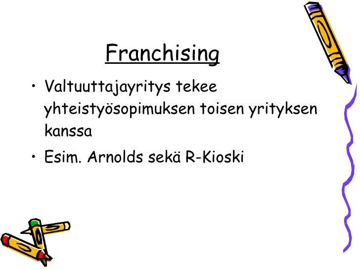 Franchising <ul><li>Valtuuttajayritys tekee yhteistyösopimuksen toisen yrityksen kanssa </li></ul><ul><li>Esim. Arnolds se...