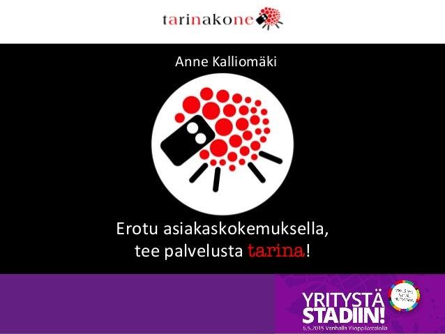 Anne  Kalliomäki   Erotu  asiakaskokemuksella,   tee  palvelusta  tarina!