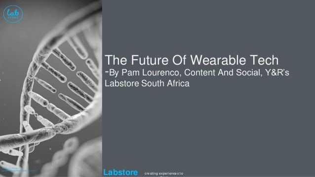 Labstore creating experiences to The Future Of Wearable Tech -By Pam Lourenco, Content And Social, Y&R's Labstore South Af...