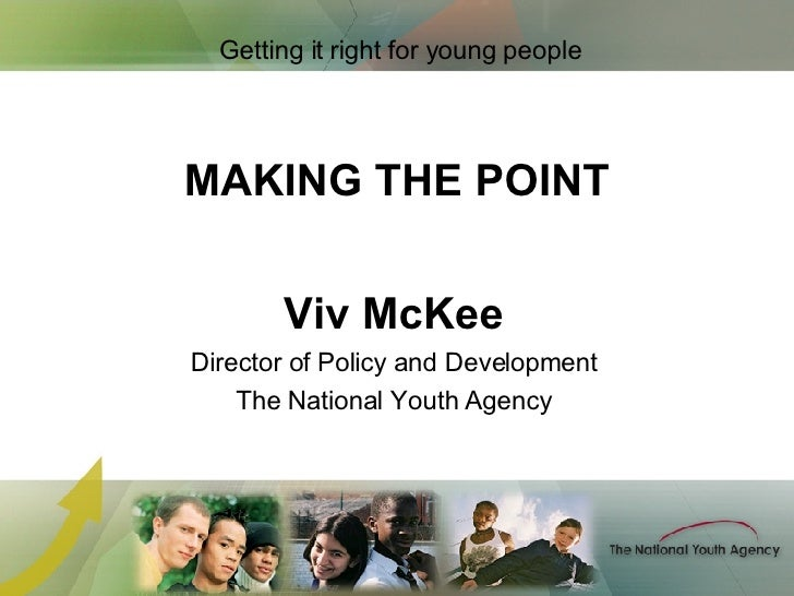 MAKING THE POINT <ul><li>Viv McKee </li></ul><ul><li>Director of Policy and Development </li></ul><ul><li>The National You...