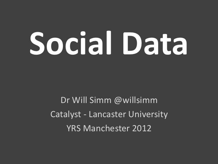 Social Data   Dr Will Simm @willsimm Catalyst - Lancaster University     YRS Manchester 2012