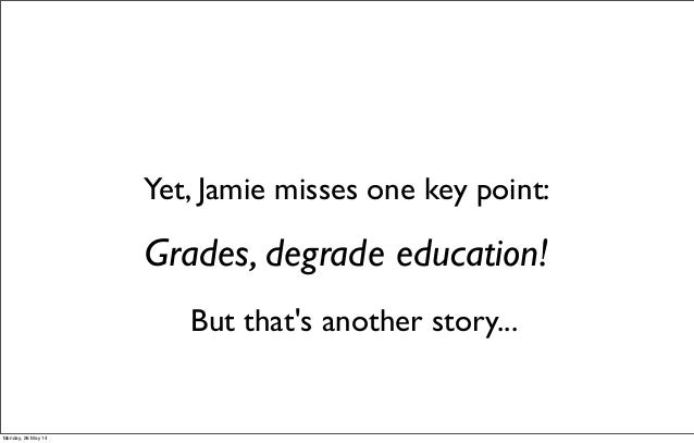 Grades, degrade education! Yet, Jamie misses one key point: But that's another story... Monday, 26 May 14