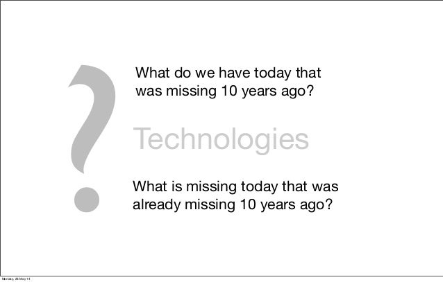 Technologies ? What do we have today that was missing 10 years ago? What is missing today that was already missing 10 year...