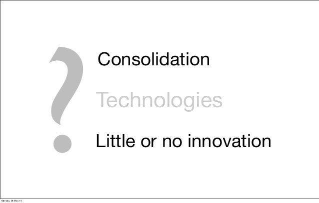 Technologies ? Consolidation Little or no innovation Monday, 26 May 14