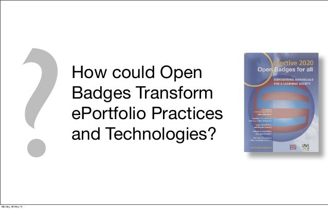 ? How could Open Badges Transform ePortfolio Practices and Technologies? Monday, 26 May 14
