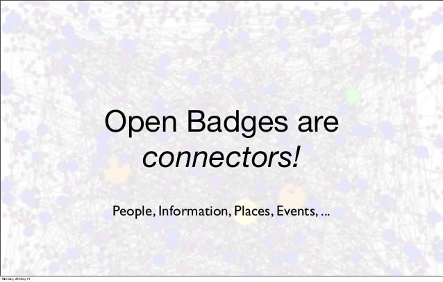 Open Badges are connectors! People, Information, Places, Events, ... Monday, 26 May 14