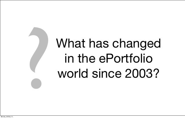 ?What has changed in the ePortfolio world since 2003? Monday, 26 May 14