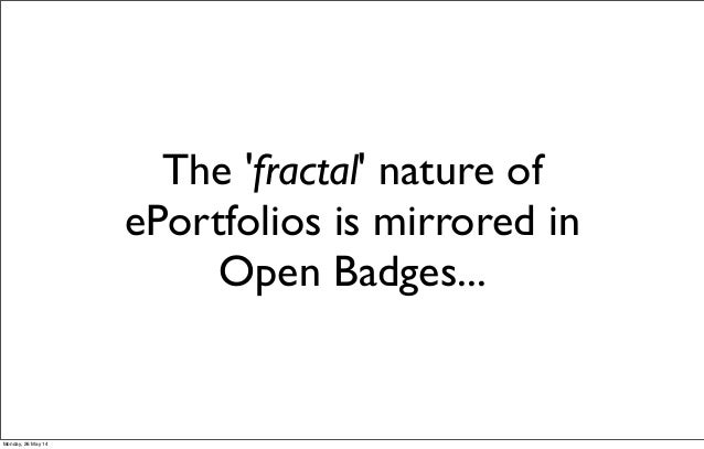 The 'fractal' nature of ePortfolios is mirrored in Open Badges... Monday, 26 May 14
