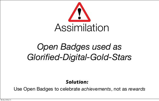 Open Badges used as Glorified-Digital-Gold-Stars Use Open Badges to celebrate achievements, not as rewards Assimilation Sol...
