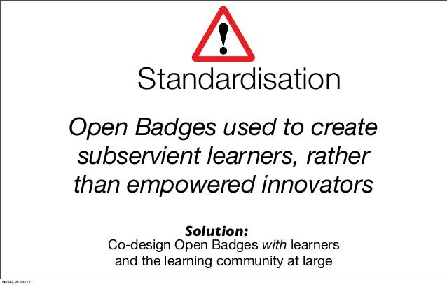 Open Badges used to create subservient learners, rather than empowered innovators Solution: Standardisation Co-design Open...