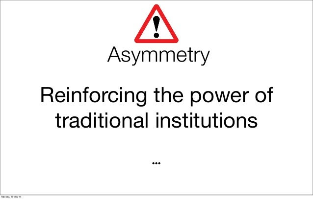 Asymmetry Reinforcing the power of traditional institutions ... Monday, 26 May 14