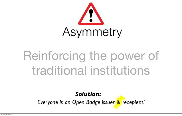 Reinforcing the power of traditional institutions Everyone is an Open Badge issuer & recepient! Solution: Asymmetry Monday...