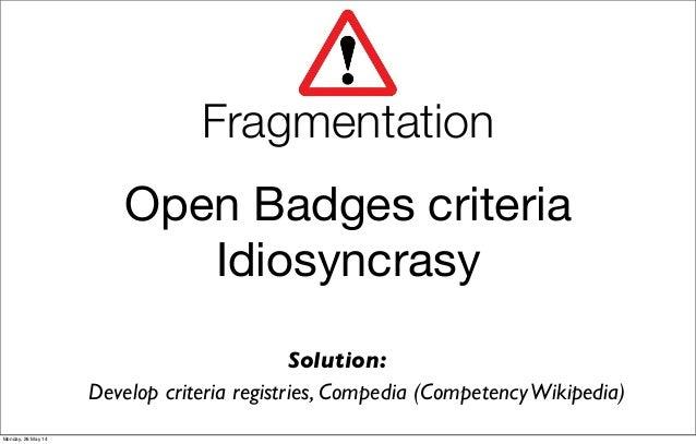 Open Badges criteria Idiosyncrasy Develop criteria registries, Compedia (CompetencyWikipedia) Solution: Fragmentation Mond...