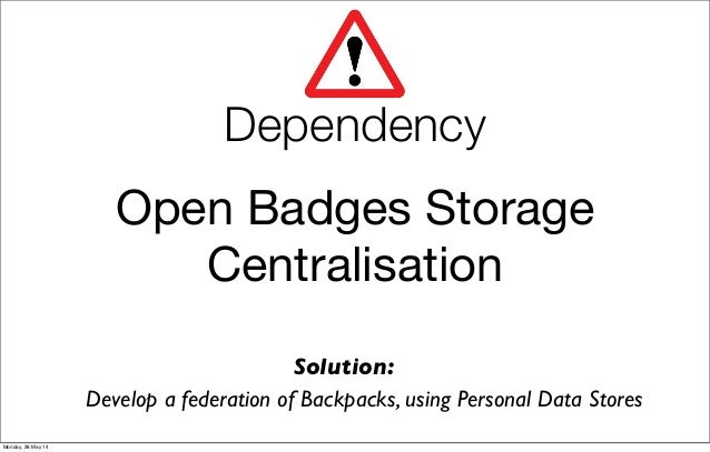 Open Badges Storage Centralisation Develop a federation of Backpacks, using Personal Data Stores Solution: Dependency Mond...
