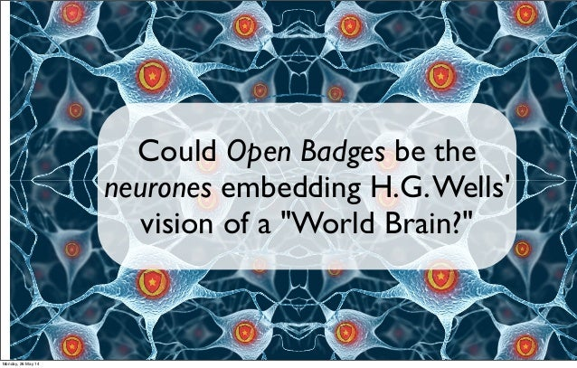 """Could Open Badges be the neurones embedding H.G.Wells' vision of a """"World Brain?"""" Monday, 26 May 14"""