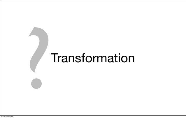 Transformation ?Monday, 26 May 14