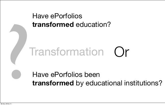 Transformation Have ePorfolios transformed education? Have ePorfolios been transformed by educational institutions? Or ?Mo...