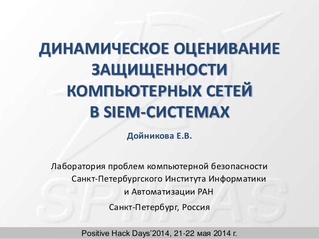 Positive Hack Days'2014, 21-22 мая 2014 г. ДИНАМИЧЕСКОЕ ОЦЕНИВАНИЕ ЗАЩИЩЕННОСТИ КОМПЬЮТЕРНЫХ СЕТЕЙ В SIEM-СИСТЕМАХ Дойнико...