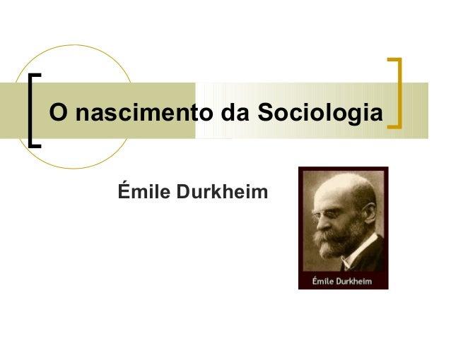 O nascimento da Sociologia Émile Durkheim