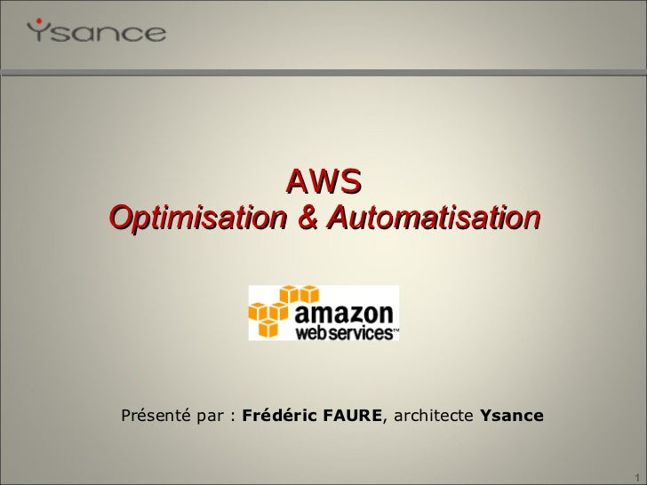 Présenté par :  Frédéric FAURE , architecte  Ysance AWS Optimisation & Automatisation