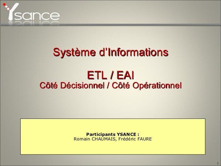 Système d'Informations ETL / EAI Côté Décisionnel / Côté Opérationnel Participants YSANCE : Romain CHAUMAIS, Frédéric FAURE