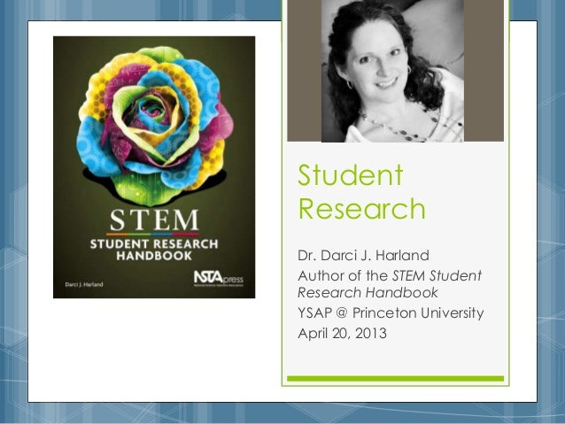 StudentResearchDr. Darci J. HarlandAuthor of the STEM StudentResearch HandbookYSAP @ Princeton UniversityApril 20, 2013